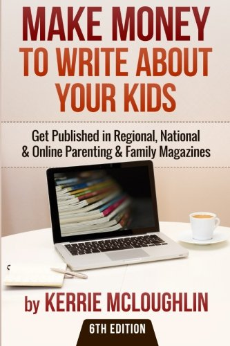 Make Money to Write About Your Kids: Get Published in Regional, National & Online Parenting & Family Magazines