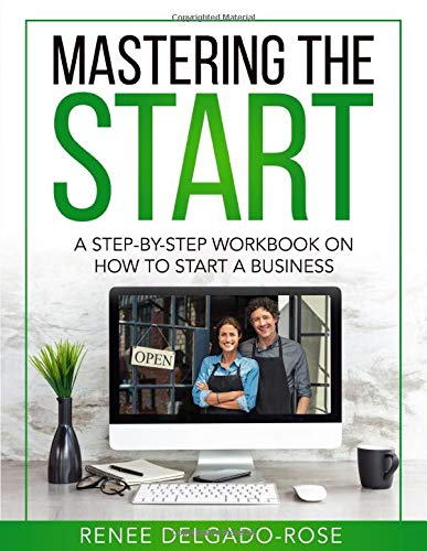 Mastering The Start: A Step-By-Step Workbook On How To Start A Business