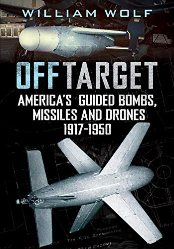 Off Target: American Guided Bombs, Missiles and Drones: 1917-1948