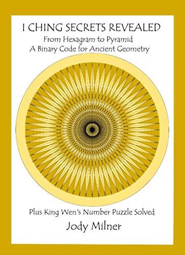 I Ching Secrets Revealed: From Hexagram to Pyramid A Binary Code for Ancient Geometry Plus King Wen's Number Puzzle Solved (English Edition)