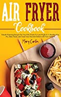 Air Fryer Cookbook: Mouth-Watering Recipes For You Who Wants To Lose Wight In A Healthy Way. Fry, Bake, Roast, and Toast Your Favorite Dishes with Your Airfryer.