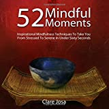 52 Mindful Moments: Inspirational mindfulness techniques to help you de-stress and feel calmer - in under a minute