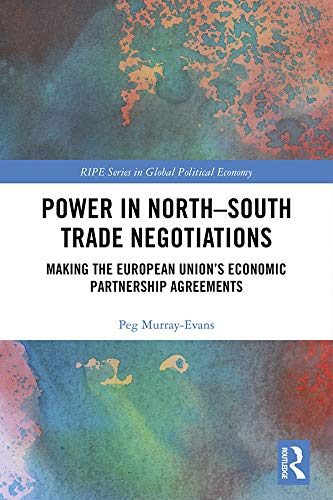Power in North-South Trade Negotiations: Making the European Union's Economic Partnership Agreements (RIPE Series in Global Political Economy) (English Edition)