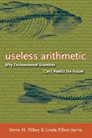 Useless Arithmetic: Why Environmental Scientists Can't Predict the Future by Orrin H. Pilkey Linda Pilkey-Jarvis(2009-06-29)