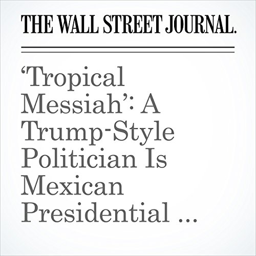 'Tropical Messiah': A Trump-Style Politician Is Mexican Presidential Front Runner copertina