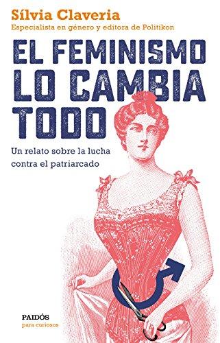 El feminismo lo cambia todo: Un relato sobre la lucha contra el patriarcado (Para curiosos)
