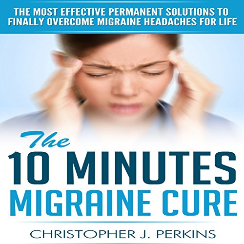 Migraine: The 10 Minutes Migraine Cure - The Most Effective Permanent Solutions To Finally Overcome Migraine Headaches For Life (English Edition)