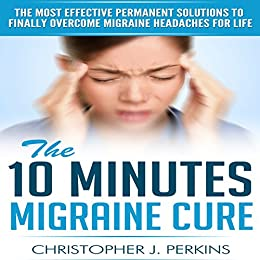 Migraine: The 10 Minutes Migraine Cure - The Most Effective Permanent Solutions To Finally Overcome Migraine Headaches For Life (English Edition) par [Christopher J. Perkins]