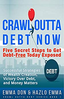 CRAWL OUTTA DEBT NOW: Five Secret Steps to Get Debt-Free Today Exposed - Successful Strategies of Wealth Creation, Victory Over Debt, and Money Matters by Emma Don & Hazlo Emma by [Emma Don, Hazlo Emma, Favour Zawadi, Christina Goebel, Vicy Don]