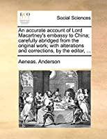 An Accurate Account of Lord Macartney's Embassy to China; Carefully Abridged from the Original Work; With Alterations and Corrections, by the Editor, ...