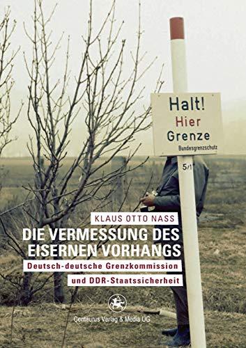 Die Vermessung des Eisernen Vorhangs: Deutsch-deutsche Grenzkomission und DDR-Staatssicherheit