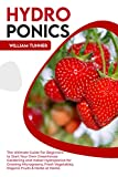 HYDROPONICS: The Ultimate Guide For Beginners to Start Your Own Greenhouse Gardening and Indoor Hydroponics for Growing Microgreens, Fresh Vegetables, Organic Fruits & Herbs at Home.