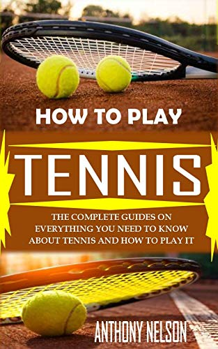 HOW TO PLAY TENNIS: THE COMPLETE GUIDES ON EVERYTHING YOU NEED TO KNOW ABOUT TENNIS AND HOW TO PLAY IT THE RIGHT WAY (English Edition)