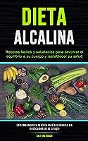 Dieta Alcalina: Recetas fáciles y saludables para devolver el equilibrio a su cuerpo y restablecer su salud (Enfermedades de la dieta cardíaca inversa sin medicamentos ni cirugía)