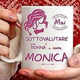 Tazza Monica divertente. Adatta per colazione, the, tisana, caffè, cappuccino. Gadget tazza personalizzata: Mai sottovalutare una donna di nomeMonica. Anche come idea regalo originale e simpatica