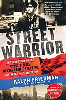 Street Warrior  The True Story of the NYPD s Most Decorated Detective and the Era That Created Him