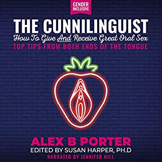 The Cunnilinguist: How to Give and Receive Great Oral Sex     Top Tips from Both Ends of the Tongue              By:                                                                                                                                 Alex B. Porter                               Narrated by:                                                                                                                                 Jennifer Hill                      Length: 5 hrs and 16 mins     17 ratings     Overall 4.5
