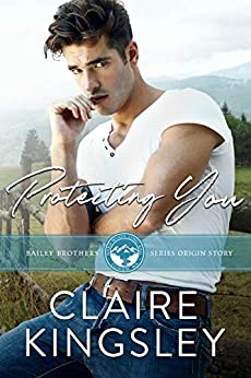 Protecting You: A Small Town Romance Origin Story (The Bailey Brothers Book 1) by [Claire Kingsley]