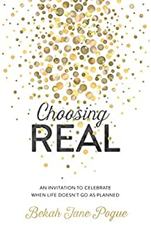 Choosing Real: An Invitation to Celebrate When Life Doesn't Go as Planned by [Bekah Jane Pogue]