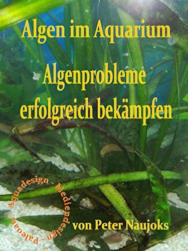 Algen im Aquarium: Algenprobleme erfolgreich bekämpfen (German Edition)