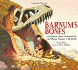 Barnum s Bones: How Barnum Brown Discovered the Most Famous Dinosaur in the World