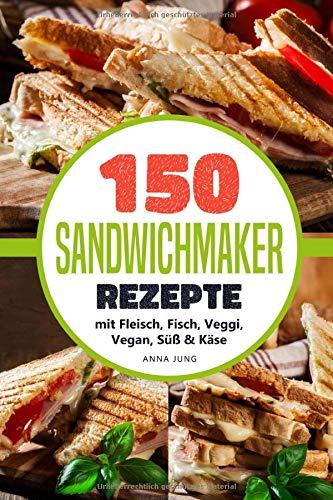 SANDWICHMAKER!: Dein Sandwichmaker Kochbuch, mit 150 leckeren Sandwichmaker Rezepte. Rezepte für den Sandwich Toaster mit Fleisch, Fisch, Veggi, Vegan, Süß & Käse-Spezial. Inklusive Tipps & Tricks