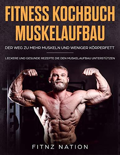 Fitness Kochbuch Muskelaufbau - Der Weg zu mehr Muskeln und weniger Körperfett: Leckere und gesunde Rezepte die den Muskelaufbau unterstützen