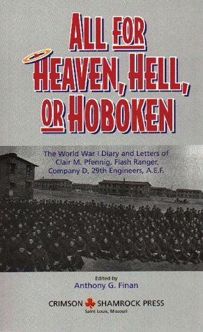 All for Heaven, Hell, or Hoboken: The World War I Diary and Letters of Clair M. Pfennig, Flash Ranger, Company D, 29 Engineers, A.E.F.