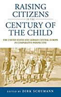 Raising Citizens in the 'Century of the Child': The United States and German Central Europe in Comparative Perspective (Studies in German History (12))