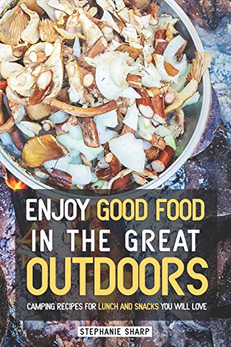 Enjoy Good Food in The Great Outdoors: Camping Recipes for Lunch and Snacks You Will Love
