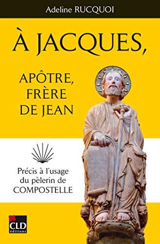 A Jacques, apôtre, frère de Jean: Précis à l'usage du pèlerin de Compostelle
