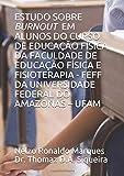 ESTUDO SOBRE BURNOUT EM ALUNOS DO CURSO DE EDUCAÇÃO FÃ�SICA DA FACULDADE DE EDUCAÇÃO FÃ�SICA E FISIOTERAPIA - FEFF DA UNIVERSIDADE FEDERAL DO AMAZONAS – UFAM (Portuguese Edition)