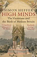 High Minds: The Victorians and the Birth of Modern Britain by Simon Heffer(2014-09-01)