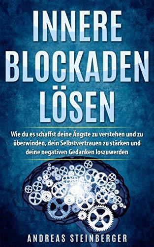 Innere Blockaden lösen: Wie du es schaffst deine Ängste zu verstehen und zu überwinden, dein Selbstvertrauen zu stärken und deine negativen Gedanken loszuwerden (German Edition)