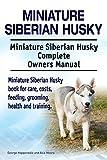 Miniature Siberian Husky Dog. Miniature Siberian Husky dog book for costs, care, feeding, grooming, training and health. Miniature Siberian Husky dog Owners Manual. (English Edition)