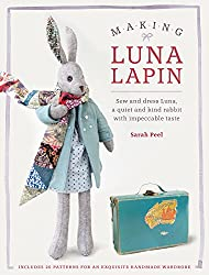Making Luna Lapin: Sew and dress Luna, a quiet and kind rabbit with impeccable taste by Sarah Peel