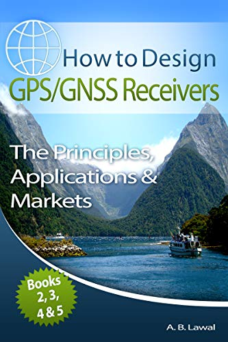 How to Design GPS/GNSS Receivers Books 2, 3, 4 & 5: The Principles, Applications & Markets (English Edition)