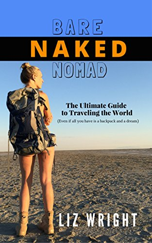 Bare Naked Nomad: The Ultimate Guide to Traveling the World (Even if...