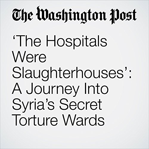 'The Hospitals Were Slaughterhouses': A Journey Into Syria's Secret Torture Wards copertina