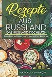 Rezepte aus Russland. Das Russland Kochbuch: Russische Rezepte zum selbst kochen.