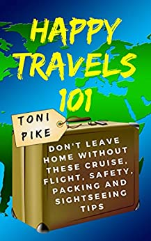 Happy Travels 101: Don't leave home without these cruise, flight, safety, packing and sightseeing tips by [Toni Pike]