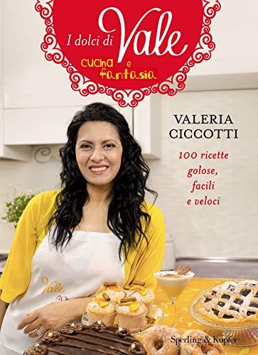 I dolci di Vale cucina e fantasia: 100 ricette golose, facili e veloci