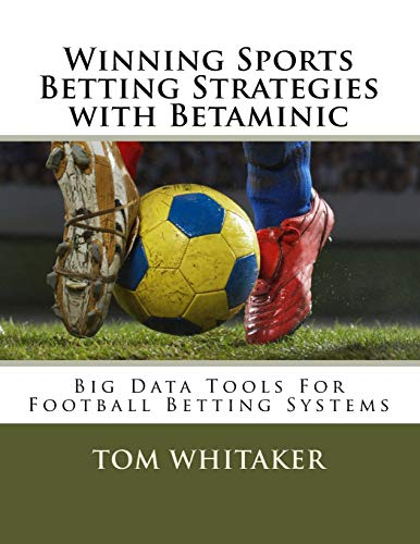 Winning Sports Betting Strategies with Betaminic Big Data Tools for Football Betting Systems: A step-by-step guide to using the Betamin Builder Data ... winning strategies in the Colossus21 System