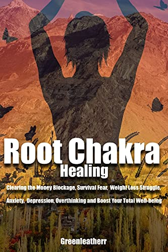 Root Chakra Healing: Clearing the Money Blockage, Survival Fear, Weight Loss Struggle, Anxiety, Depression, Overthinking and Boost Your Total Well-being