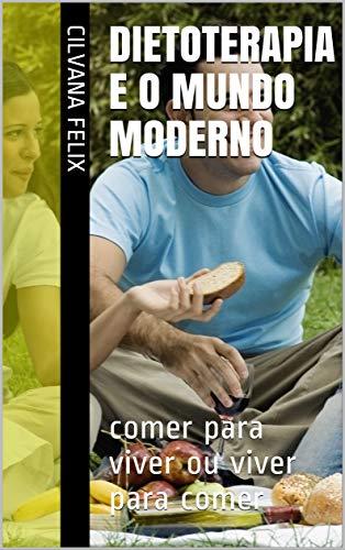 DIETOTERAPIA e o MUNDO Moderno: comer para viver ou viver para comer