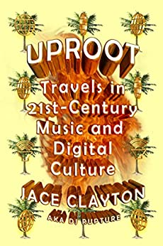 Uproot: Travels in 21st-Century Music and Digital Culture by [Jace Clayton]