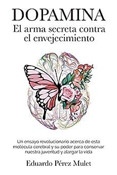 Dopamina: El arma secreta contra el envejecimiento: Un ensayo revolucionario acerca de esta molécula cerebral y su poder para conservar nuestra juventud y alargar la vida (Spanish Edition) by [Eduardo Pérez  Mulet]