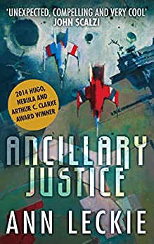 Ancillary Justice: THE HUGO, NEBULA AND ARTHUR C. CLARKE AWARD WINNER (Imperial Radch Book 1) by [Ann Leckie]