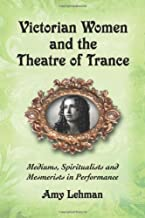 Victorian Women and the Theatre of Trance: Mediums, Spiritualists and Mesmerists in Performance