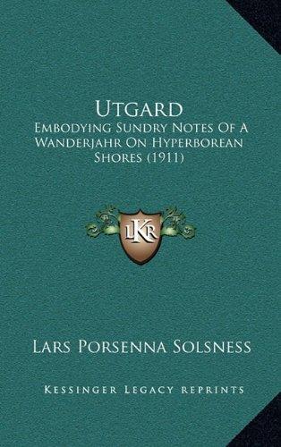 Utgard: Embodying Sundry Notes Of A Wanderjahr On Hyperborean Shores (1911)